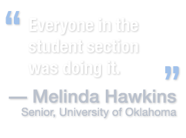 Everyone in the student section was doing it. -Melinda Hawkins, Senior, University of Oklahoma